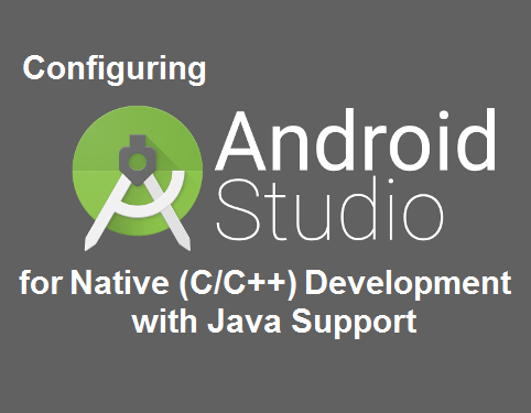 Configuring Android Studio for Native (C/C++) Development with Java Support
